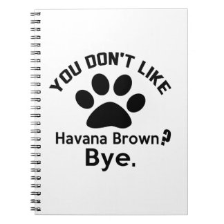 If You Don't Like Havana Brown Cat Bye Note Books