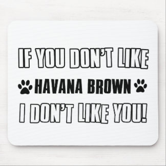 If you don't like my HAVANA BROWN I don't like you Mouse Pad