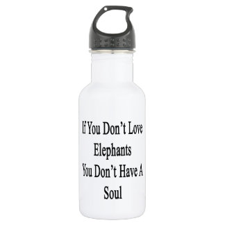 If You Don't Love Elephants You Don't Have A Soul. 532 Ml Water Bottle