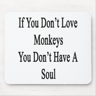 If You Don't Love Monkeys You Don't Have A Soul Mouse Pad