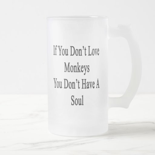 If You Don't Love Monkeys You Don't Have A Soul Frosted Beer Mug