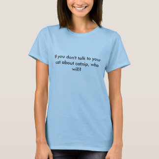 If you don't talk to your cat about catnip, who... T-Shirt