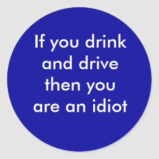 If you drink and drive then you are an idiot classic round sticker