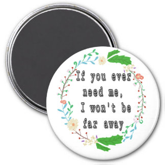 If you ever need me, I won't be far away. 3 Inch Round Magnet