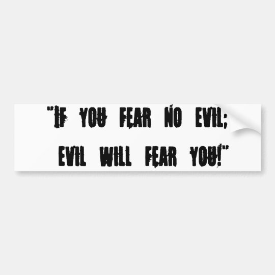 "If you fear no evil; evil will fear you!"" bumper sticker"