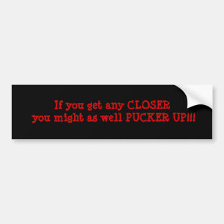 If you get any CLOSER you might as well PUCKER ... Bumper Sticker