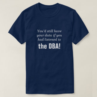 """... if you had listened to the DBA!"" T-Shirt"