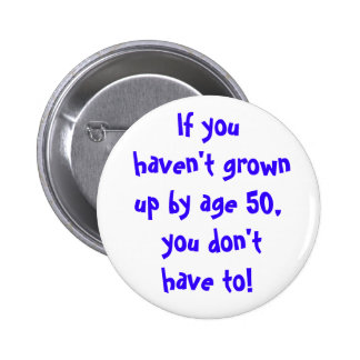 If you haven't grown up by age 50... 2 inch round button
