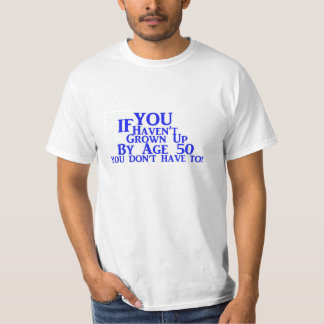 If You Haven't Grown Up By Age 50 You Don't HaveTo T-Shirt