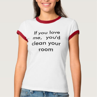 If you love me,  you'd  clean your  room T-Shirt