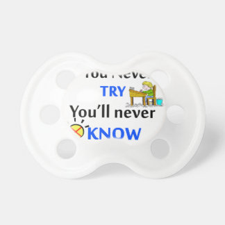 If you never try you'll never know baby pacifier