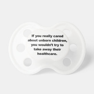 If you really cared about unborn children pacifier