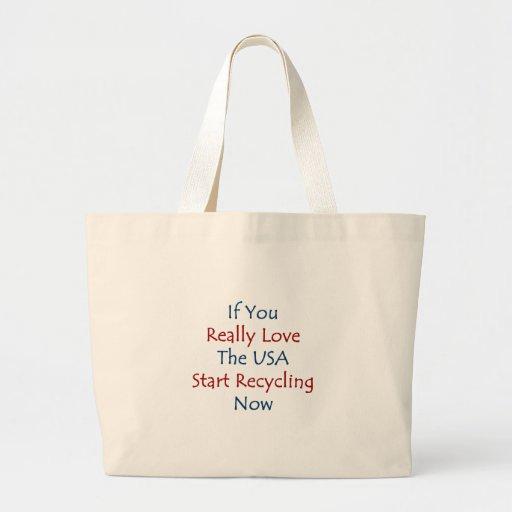 if you really love the usa start recycling now canvas bags