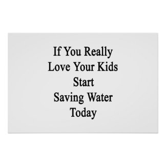 If You Really Love Your Kids Start Saving Water To Poster