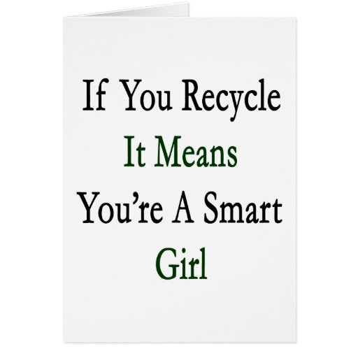 If You Recycle It Means You're A Smart Girl Cards