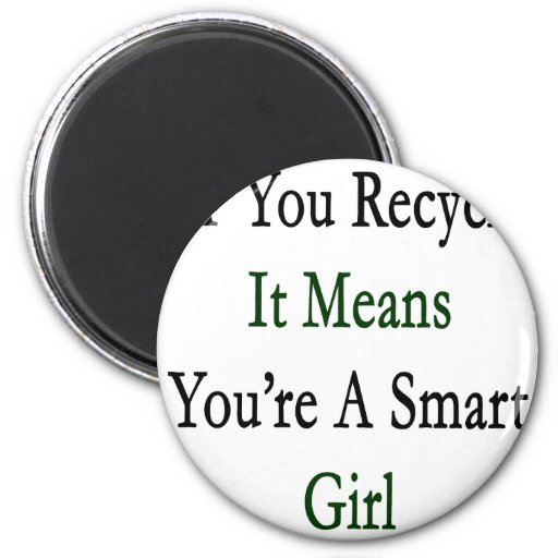 If You Recycle It Means You're A Smart Girl Magnet