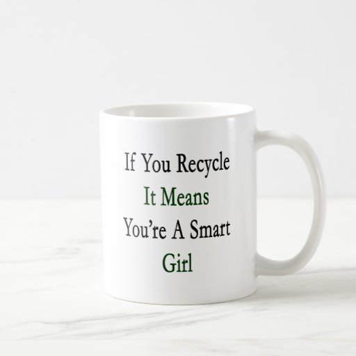 If You Recycle It Means You're A Smart Girl Mug