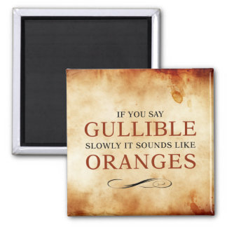 If you say Gullible slowly, it sounds like Oranges Square Magnet