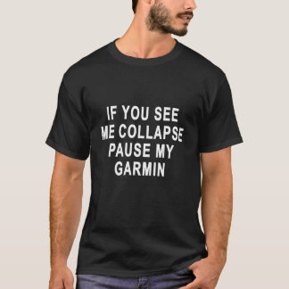 IF YOU SEE ME COLLAPSE PAUSE MY GARMIN.png T-Shirt