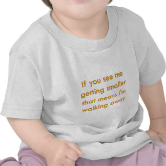 if you see me getting smaller.... tee shirts