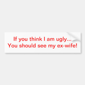If you think I am ugly...ex-wife Bumper Sticker