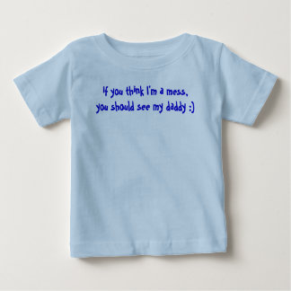 if you think I'm a mess,you should see my daddy :) Baby T-Shirt