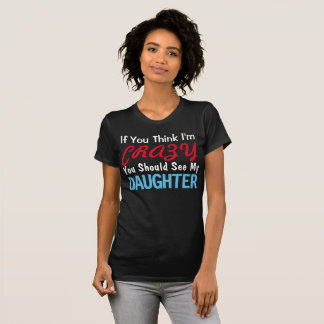 If You Think I'm Crazy You Should See My Daughter T-Shirt