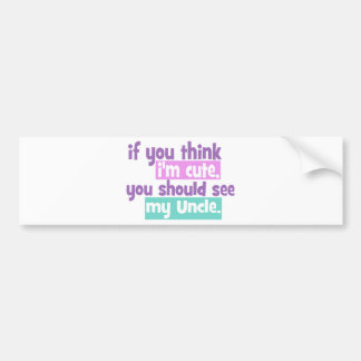 If you think Im Cute - Uncle Bumper Sticker