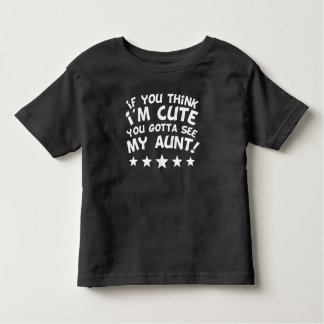 If You Think I'm Cute You Gotta See My Aunt Toddler T-shirt