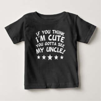 If You Think I'm Cute You Gotta See My Uncle Baby T-Shirt