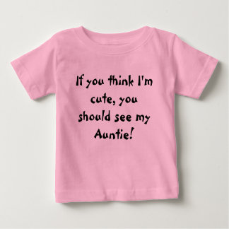 If you think I'm cute, you should see my Auntie! Baby T-Shirt
