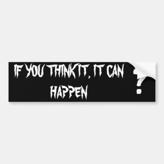 IF YOU THINK IT, IT CAN HAPPEN, ? BUMPER STICKER