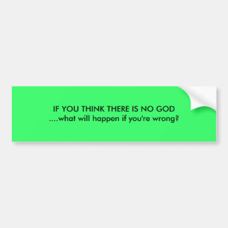 IF YOU THINK THERE IS NO GOD....what will happe... Bumper Sticker