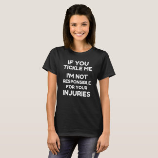 If you tickle me, I'm not responsible for injuries T-Shirt