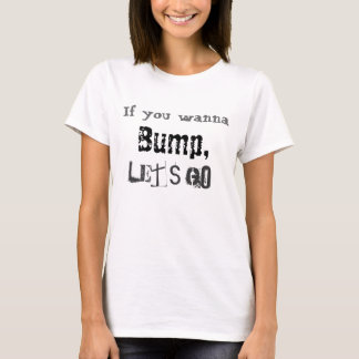 If you wanna bump lets go T-Shirt