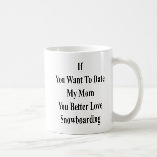 If You Want To Date My Mom You Better Love Snowboa Coffee Mug