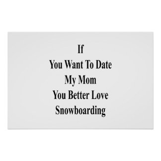 If You Want To Date My Mom You Better Love Snowboa Poster