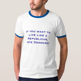 If you want to live like a Republican,vote Demo... T-shirts