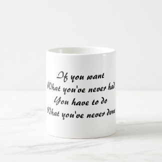 If you want what you've never had, you have to do  coffee mug