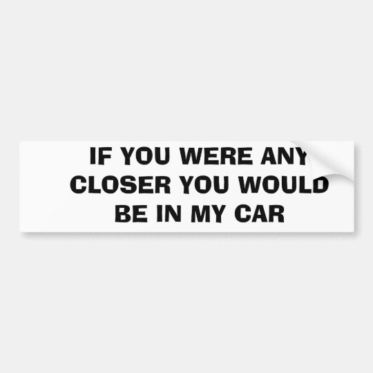 IF YOU WERE ANY CLOSER YOU WOULD BE IN MY CAR BUMPER STICKER