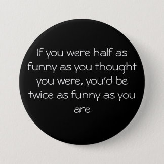 If you were half as funny as you thought you we... 3 inch round button