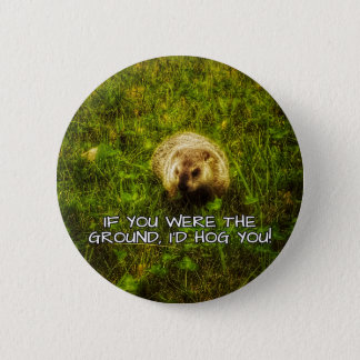 If you were the ground, I'd hog you! button