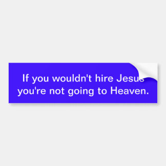 If you wouldn't hire Jesus.. Bumper Sticker
