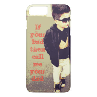if your bad then call me your dad iPhone 8 plus/7 plus case