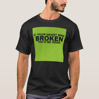 If your heart was broken, you'd be dead T-Shirt