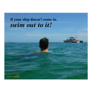 If your ship doesn't come in, SWIM OUT TO IT! Poster