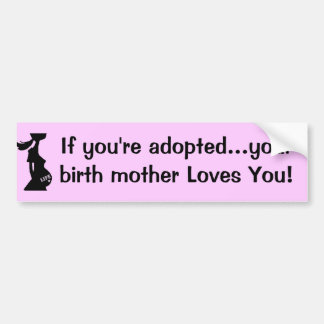 If you're adopted...your birth mother Loves You! Bumper Sticker