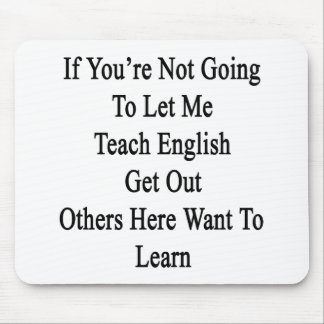 If You're Not Going To Let Me Teach English Get Ou Mousepads