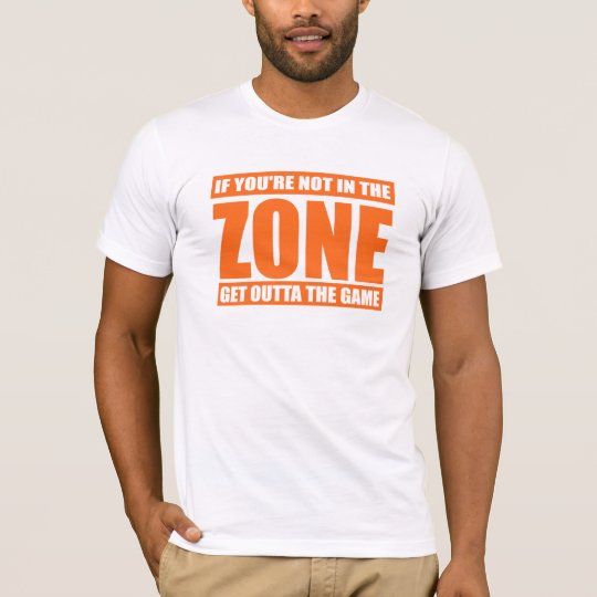 If You're Not in the Zone Get Outta the Game T-Shirt