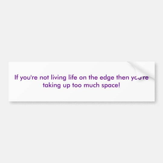 If you're not living life on the edge then you'... bumper sticker